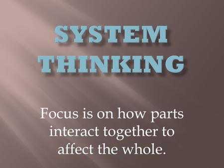 Focus is on how parts interact together to affect the whole.