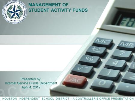 MANAGEMENT OF STUDENT ACTIVITY FUNDS HOUSTON INDEPENDENT SCHOOL DISTRICT – A CONTROLLER'S OFFICE PRESENTATION Presented by: Internal Service Funds Department.