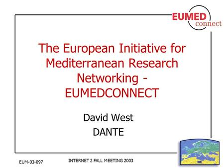 EUM-03-097 INTERNET 2 FALL MEETING 2003 The European Initiative for Mediterranean Research Networking - EUMEDCONNECT David West DANTE.