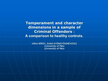 Temperament and character dimensions in a sample of Criminal Offenders : A comparison to healthy controls. Viktor BÍRÓ1, Enikő GYÖNGYÖSINÉ KISS2 1University.