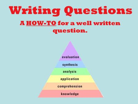 Writing Questions A HOW-TO for a well written question.