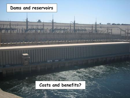 Costs and benefits? Dams and reservoirs. Channel straightening.