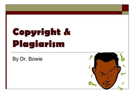 Copyright & Plagiarism By Dr. Bowie. What is Copyrighted?  The Intellectual Property of others including: text graphics, music, & cinema  Anything with.