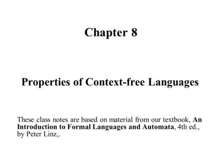 Chapter 8 Properties of Context-free Languages These class notes are based on material from our textbook, An Introduction to Formal Languages and Automata,