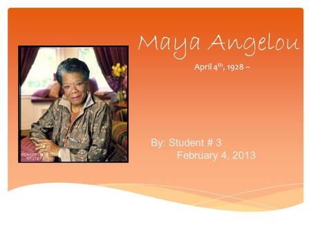 Maya Angelou April 4 th, 1928 – By: Student # 3 February 4, 2013.
