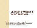 LEARNING TARGET 4: ACCELERATION 4.1 I can calculate final speed given initial speed and acceleration 4.2 I can calculate acceleration given change in.