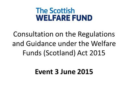 Consultation on the Regulations and Guidance under the Welfare Funds (Scotland) Act 2015 Event 3 June 2015.