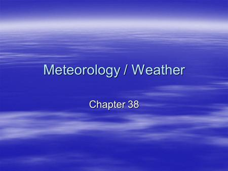 Meteorology / Weather Chapter 38. Standards  5 a, b  6:a, b  Objectives:  Student will be able to describe weather and climate.  Students will be.