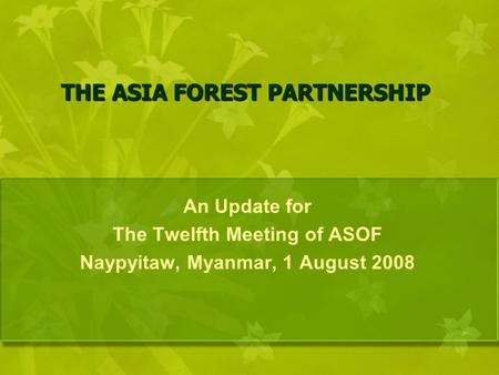 THE ASIA FOREST PARTNERSHIP An Update for The Twelfth Meeting of ASOF Naypyitaw, Myanmar, 1 August 2008.