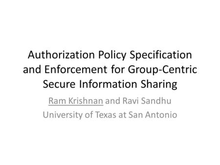 Authorization Policy Specification and Enforcement for Group-Centric Secure Information Sharing Ram Krishnan and Ravi Sandhu University of Texas at San.
