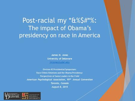 Post-racial my *&%$#*%: The impact of Obama's presidency on race in America James M. Jones University of Delaware Division 45 Presidential.