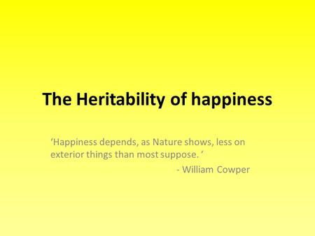 The Heritability of happiness 'Happiness depends, as Nature shows, less on exterior things than most suppose. ' - William Cowper.
