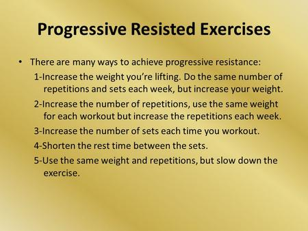 Progressive Resisted Exercises There are many ways to achieve progressive resistance: 1-Increase the weight you're lifting. Do the same number of repetitions.