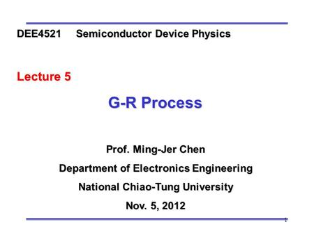 1 Prof. Ming-Jer Chen Department of Electronics Engineering National Chiao-Tung University Nov. 5, 2012 DEE4521 Semiconductor Device Physics Lecture 5.