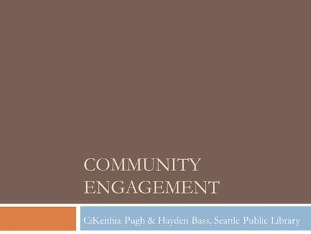 COMMUNITY ENGAGEMENT CiKeithia Pugh & Hayden Bass, Seattle Public Library.