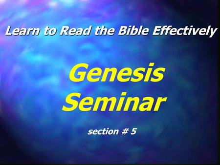 Learn to Read the Bible Effectively Genesis Seminar section # 5.