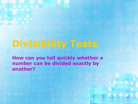 Divisibility Tests How can you tell quickly whether a number can be divided exactly by another?