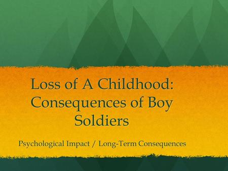 Loss of A Childhood: Consequences of Boy Soldiers Psychological Impact / Long-Term Consequences Psychological Impact / Long-Term Consequences.