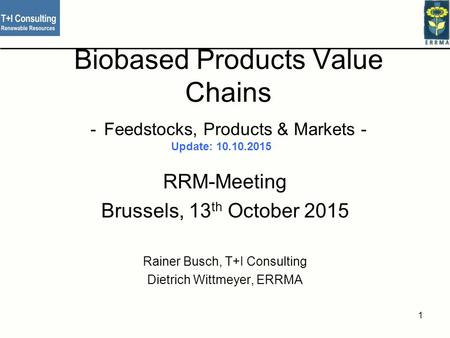Biobased Products Value Chains - Feedstocks, Products & Markets - RRM-Meeting Brussels, 13 th October 2015 Rainer Busch, T+I Consulting Dietrich Wittmeyer,