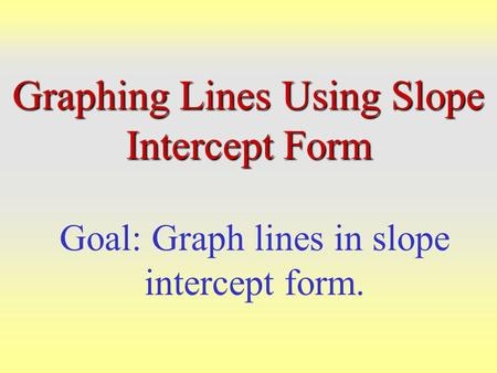 Graphing Lines Using Slope Intercept Form Goal: Graph lines in slope intercept form.