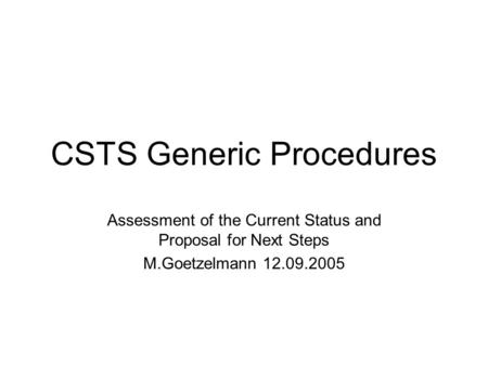 CSTS Generic Procedures Assessment of the Current Status and Proposal for Next Steps M.Goetzelmann 12.09.2005.
