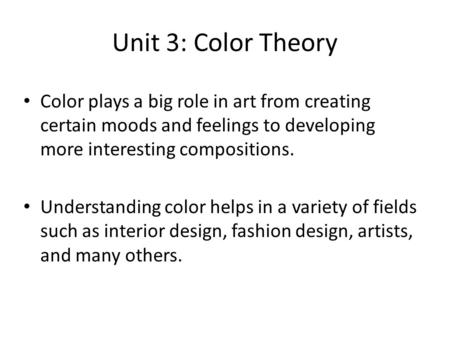 Unit 3: Color Theory Color plays a big role in art from creating certain moods and feelings to developing more interesting compositions. Understanding.