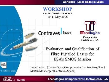 Tecnologica Componentes Electrónicos, S.A. Workshop - Laser diodes in Space Slide No: 1 Date: May 11 – 12, 2006 Componentes Electrónicos, S.A. Juan Barbero.