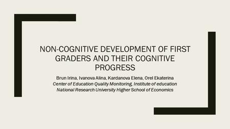 NON-COGNITIVE DEVELOPMENT OF FIRST GRADERS AND THEIR COGNITIVE PROGRESS Brun Irina, Ivanova Alina, Kardanova Elena, Orel Ekaterina Center of Education.