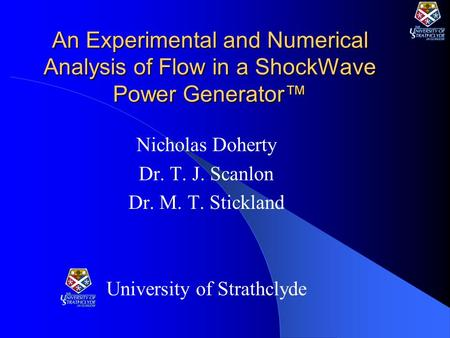 An Experimental and Numerical Analysis of Flow in a ShockWave Power Generator™ Nicholas Doherty Dr. T. J. Scanlon Dr. M. T. Stickland University of Strathclyde.
