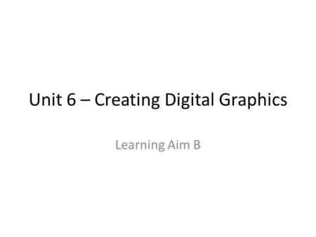 Unit 6 – Creating Digital Graphics Learning Aim B.