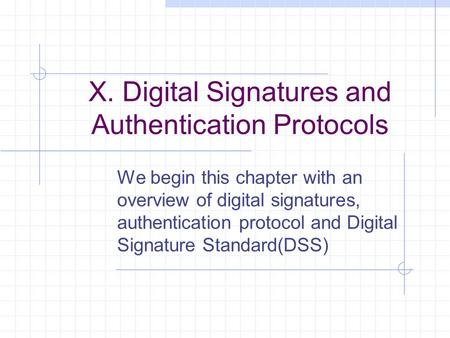 X. Digital Signatures and Authentication Protocols We begin this chapter with an overview of digital signatures, authentication protocol and Digital Signature.