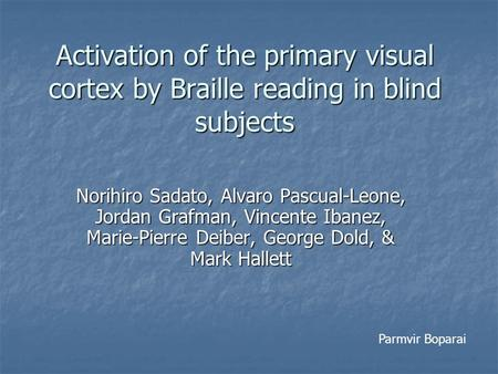 Activation of the primary visual cortex by Braille reading in blind subjects Norihiro Sadato, Alvaro Pascual-Leone, Jordan Grafman, Vincente Ibanez, Marie-Pierre.