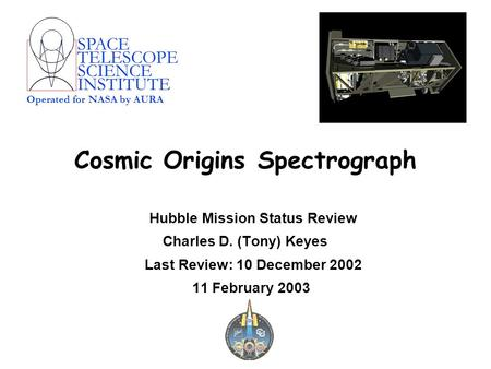 SPACE TELESCOPE SCIENCE INSTITUTE Operated for NASA by AURA Cosmic Origins Spectrograph Hubble Mission Status Review Charles D. (Tony) Keyes Last Review: