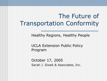 The Future of Transportation Conformity Healthy Regions, Healthy People UCLA Extension Public Policy Program October 17, 2005 Sarah J. Siwek & Associates,