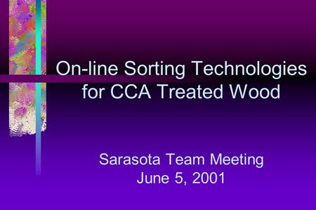 On-line Sorting Technologies for CCA Treated Wood Sarasota Team Meeting June 5, 2001.