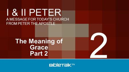 A MESSAGE FOR TODAY'S CHURCH FROM PETER THE APOSTLE I & II PETER The Meaning of Grace Part 2 2.