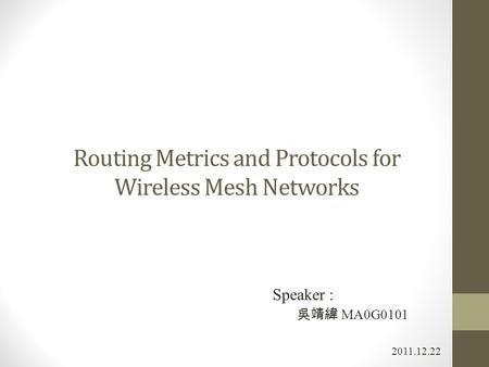 Routing Metrics and Protocols for Wireless Mesh Networks 2011.12.22 Speaker : 吳靖緯 MA0G0101.