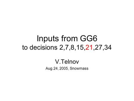 Inputs from GG6 to decisions 2,7,8,15,21,27,34 V.Telnov Aug.24, 2005, Snowmass.