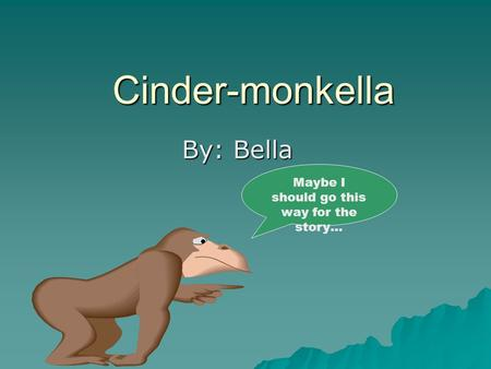 Cinder-monkella By: Bella Maybe I should go this way for the story…