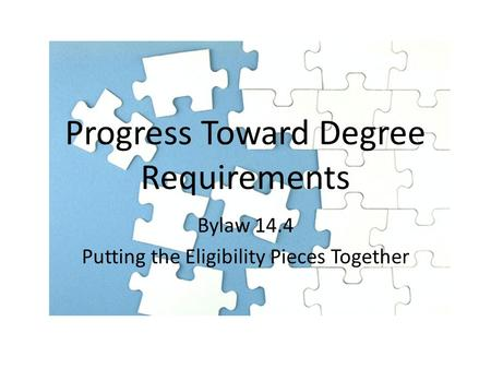 Progress Toward Degree Requirements Bylaw 14.4 Putting the Eligibility Pieces Together.