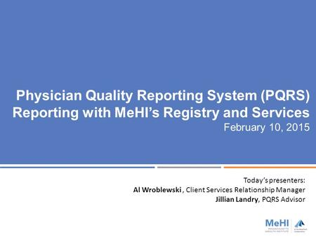 Physician Quality Reporting System (PQRS) Reporting with MeHI's Registry and Services February 10, 2015 Today's presenters: Al Wroblewski, Client Services.