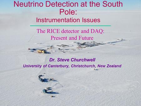 Neutrino Detection at the South Pole: Instrumentation Issues Dr. Steve Churchwell University of Canterbury, Christchurch, New Zealand The RICE detector.