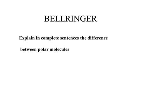 BELLRINGER Explain in complete sentences the difference between polar molecules.