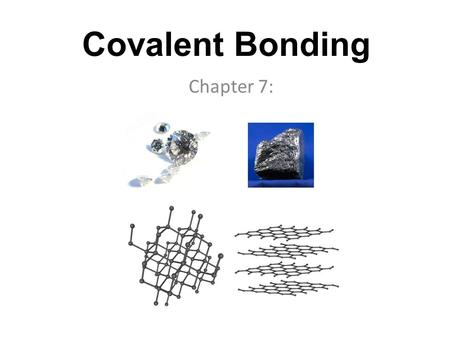 Covalent Bonding Chapter 7:. What is covalent bonding? Covalent bonding is the force that holds two or more atoms together when electrons are shared between.