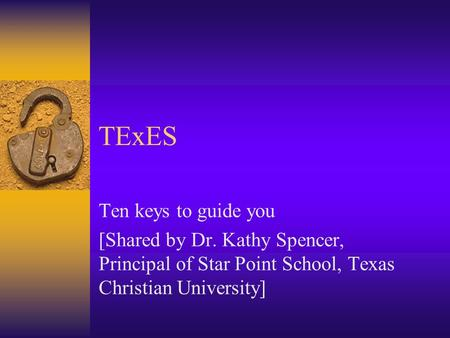 TExES Ten keys to guide you [Shared by Dr. Kathy Spencer, Principal of Star Point School, Texas Christian University]