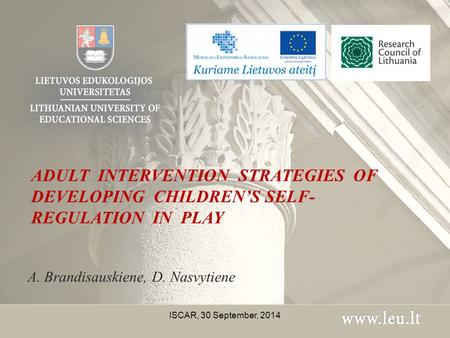 ADULT INTERVENTION STRATEGIES OF DEVELOPING CHILDREN'S SELF- REGULATION IN PLAY A. Brandisauskiene, D. Nasvytiene ISCAR, 30 September, 2014.