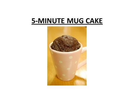 5-MINUTE MUG CAKE. PURPOSE Students will: complete a quick lab for displaying safety and sanitation practices and following directions.