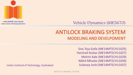 ANTILOCK BRAKING SYSTEM MODELING AND DEVELPOMENT Vehicle Dynamics (ME5670) Siva Teja Golla (ME14MTECH11025) Harshad Keskar (ME14MTECH11027) Mohini Kale.