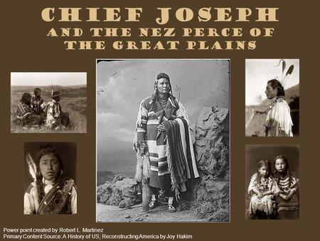 Chief Joseph and the Nez Perce of the Great Plains Power point created by Robert L. Martinez Primary Content Source: A History of US; Reconstructing America.