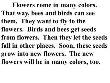 Flowers come in many colors. That way, bees and birds can see them. They want to fly to the flowers. Birds and bees get seeds from flowers. Then they let.